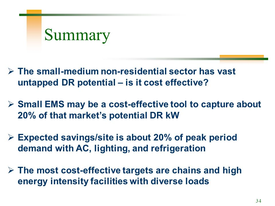 34 Summary The small-medium non-residential sector has vast untapped DR potential – is it cost effective.