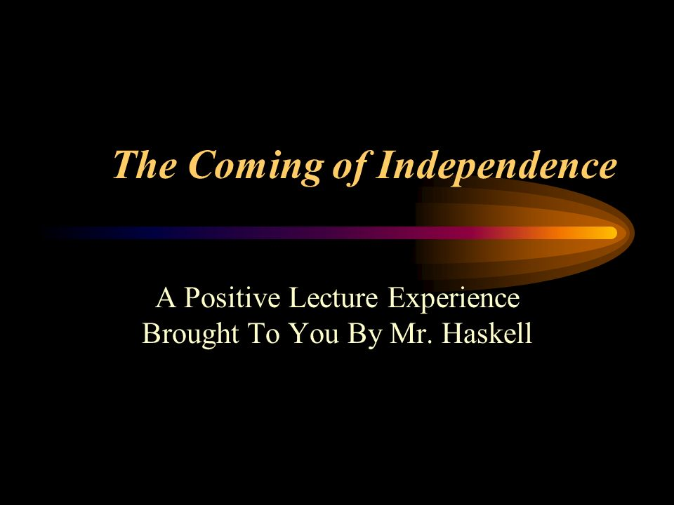 The Coming of Independence A Positive Lecture Experience Brought To You By Mr. Haskell