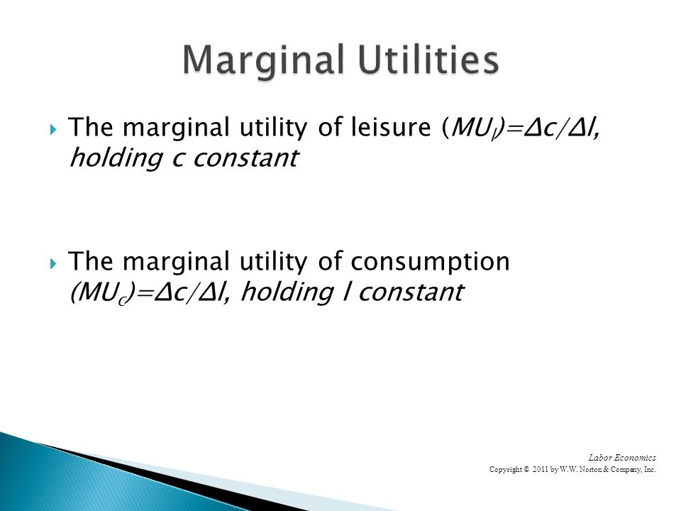 The marginal utility of leisure (MU l )=Δc/Δl, holding c constant The marginal utility of consumption (MU c )=Δc/Δl, holding l constant Labor Economics Copyright © 2011 by W.W.