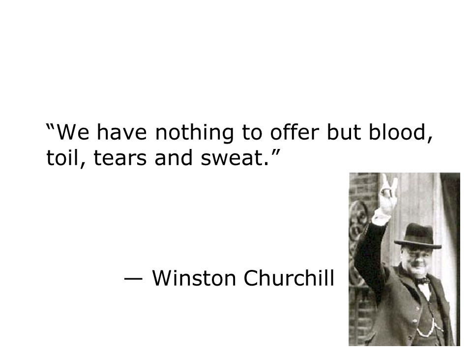 We have nothing to offer but blood, toil, tears and sweat. Winston Churchill