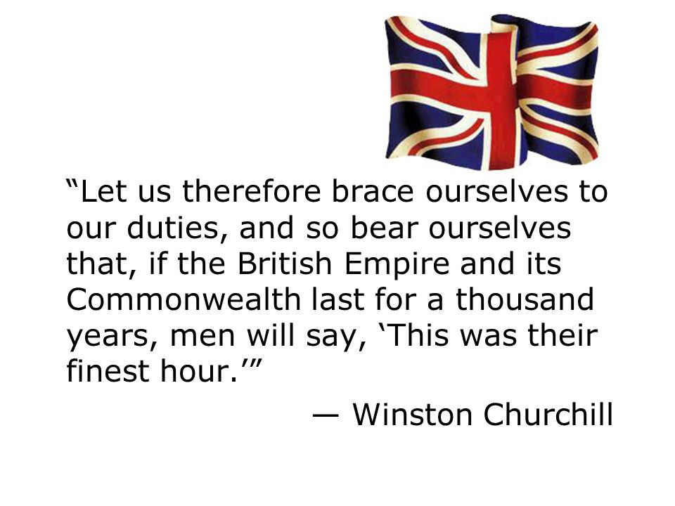 Let us therefore brace ourselves to our duties, and so bear ourselves that, if the British Empire and its Commonwealth last for a thousand years, men will say, This was their finest hour.
