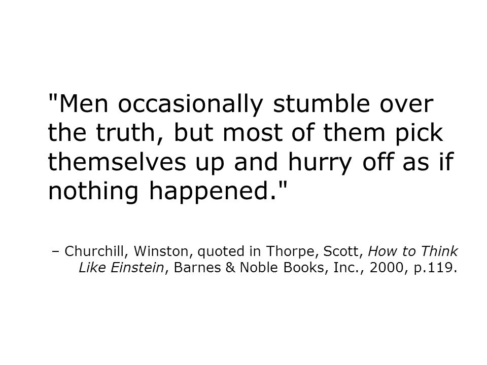 Men occasionally stumble over the truth, but most of them pick themselves up and hurry off as if nothing happened. – Churchill, Winston, quoted in Thorpe, Scott, How to Think Like Einstein, Barnes & Noble Books, Inc., 2000, p.119.