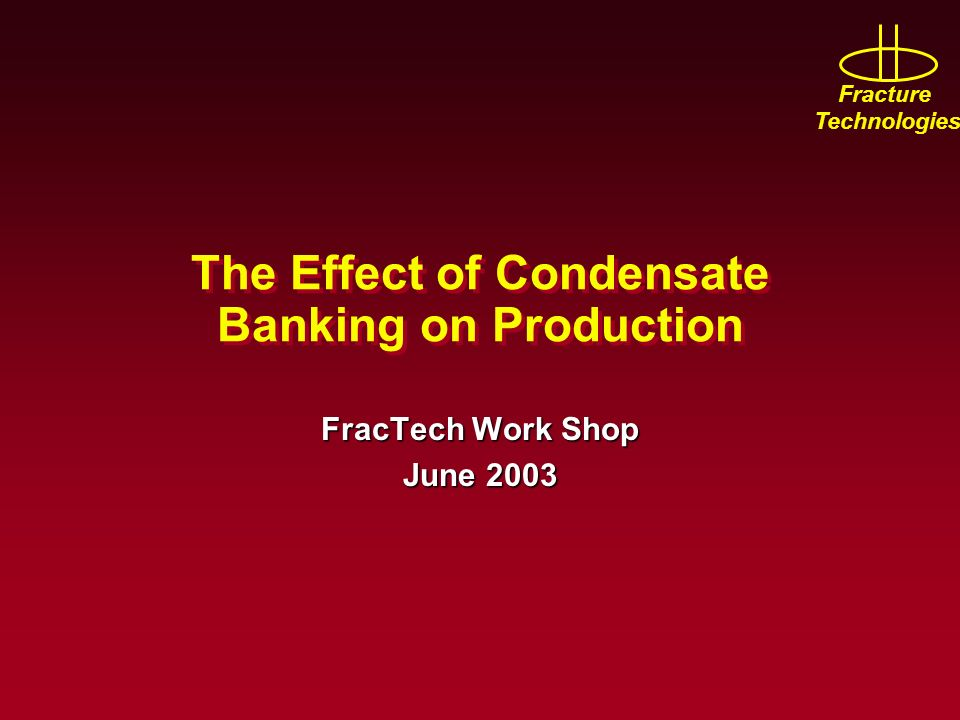 Fracture Technologies The Effect of Condensate Banking on Production FracTech Work Shop June 2003
