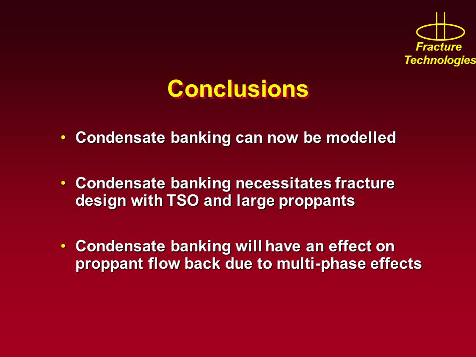 Fracture Technologies Conclusions Condensate banking can now be modelledCondensate banking can now be modelled Condensate banking necessitates fracture design with TSO and large proppantsCondensate banking necessitates fracture design with TSO and large proppants Condensate banking will have an effect on proppant flow back due to multi-phase effectsCondensate banking will have an effect on proppant flow back due to multi-phase effects
