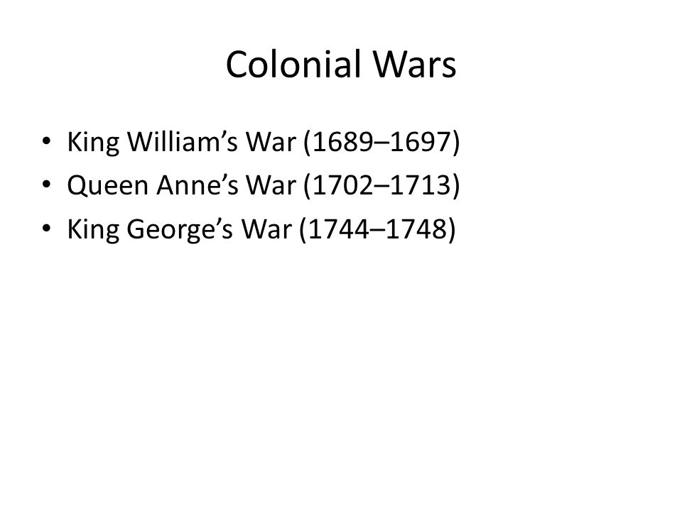 Colonial Wars King Williams War (1689–1697) Queen Annes War (1702–1713) King Georges War (1744–1748)