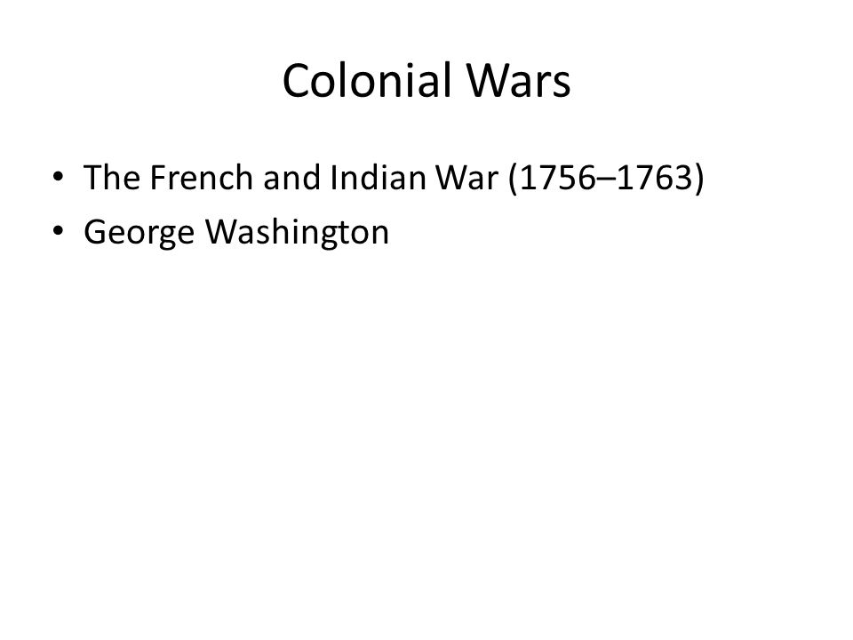 Colonial Wars The French and Indian War (1756–1763) George Washington