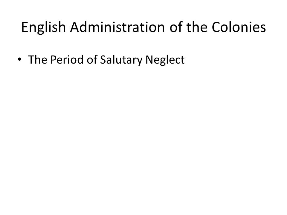 English Administration of the Colonies The Period of Salutary Neglect