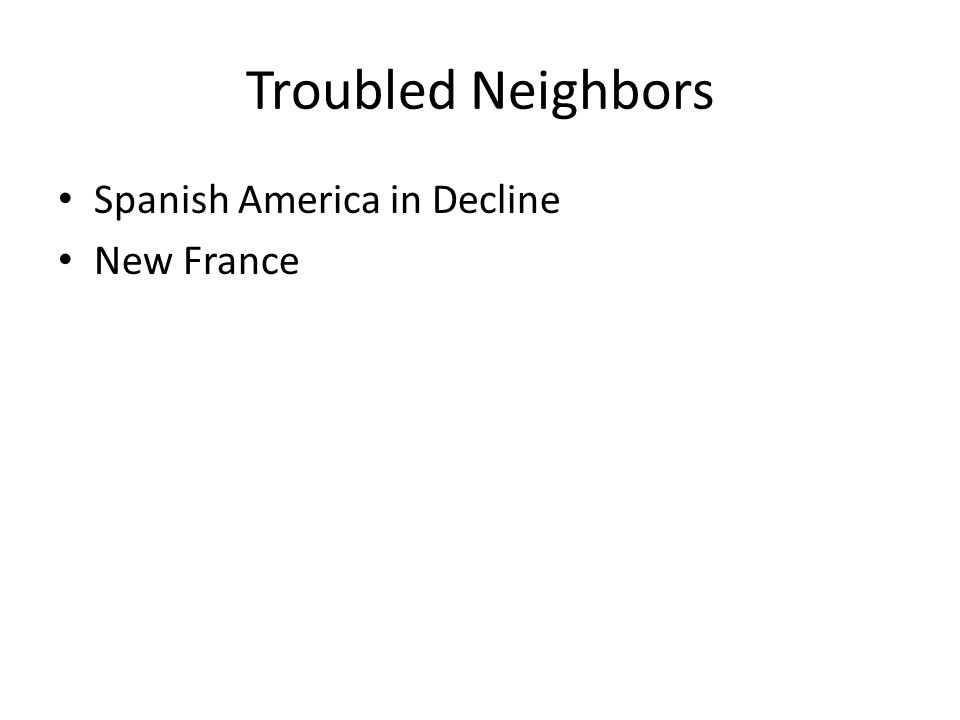 Troubled Neighbors Spanish America in Decline New France