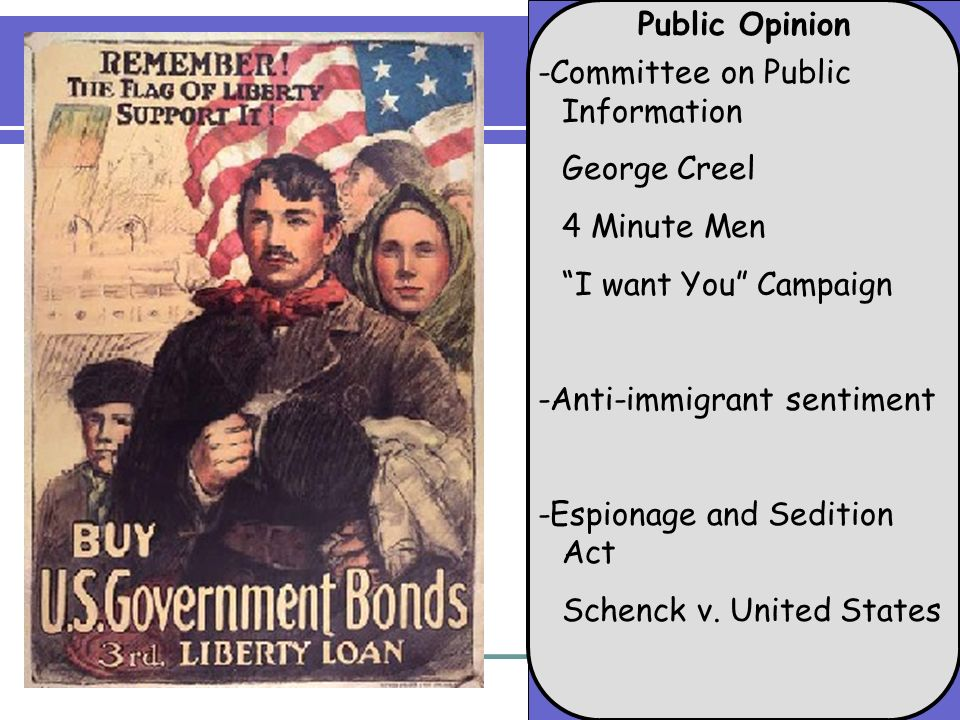 Public Opinion -Committee on Public Information George Creel 4 Minute Men I want You Campaign -Anti-immigrant sentiment -Espionage and Sedition Act Schenck v.