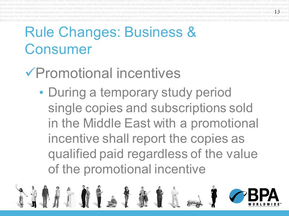 13 Rule Changes: Business & Consumer Promotional incentives During a temporary study period single copies and subscriptions sold in the Middle East with a promotional incentive shall report the copies as qualified paid regardless of the value of the promotional incentive