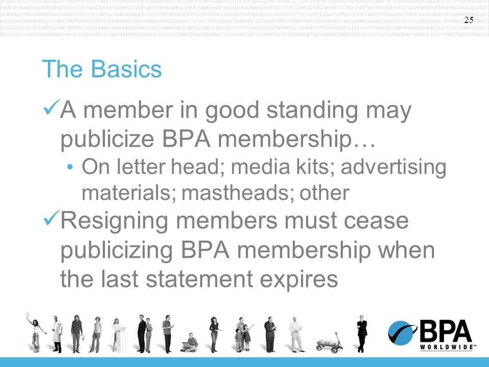 25 The Basics A member in good standing may publicize BPA membership… On letter head; media kits; advertising materials; mastheads; other Resigning members must cease publicizing BPA membership when the last statement expires