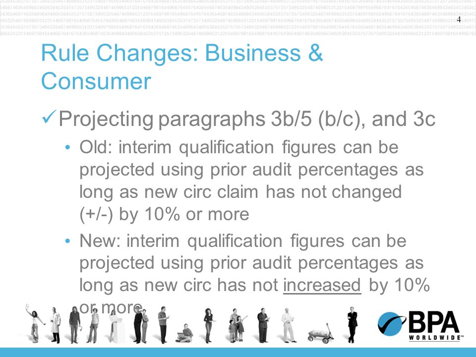 4 Rule Changes: Business & Consumer Projecting paragraphs 3b/5 (b/c), and 3c Old: interim qualification figures can be projected using prior audit percentages as long as new circ claim has not changed (+/-) by 10% or more New: interim qualification figures can be projected using prior audit percentages as long as new circ has not increased by 10% or more