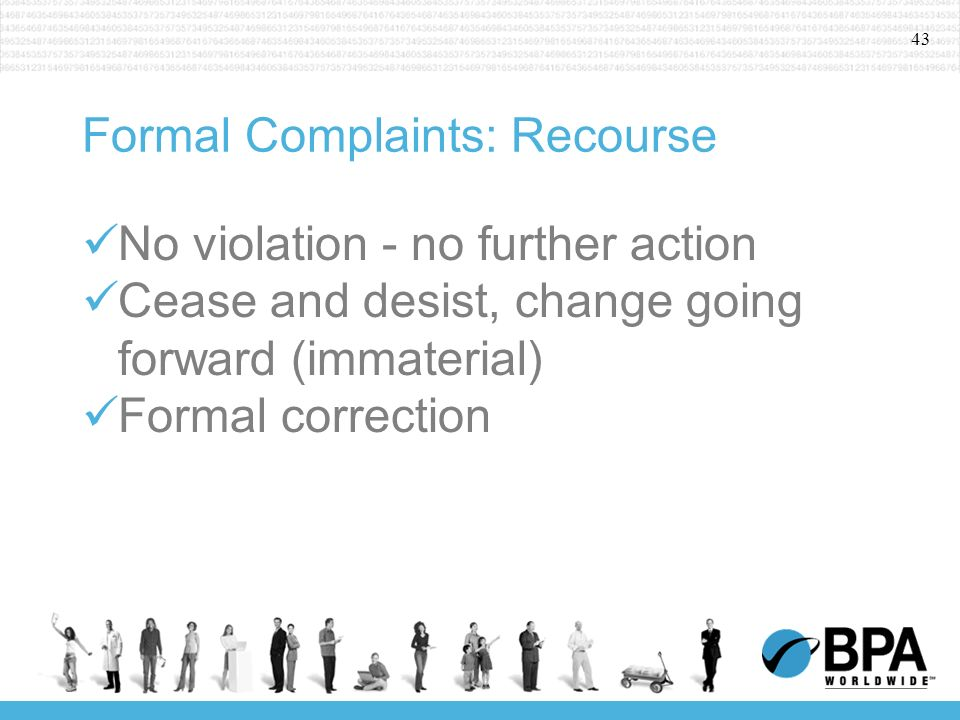43 Formal Complaints: Recourse No violation - no further action Cease and desist, change going forward (immaterial) Formal correction
