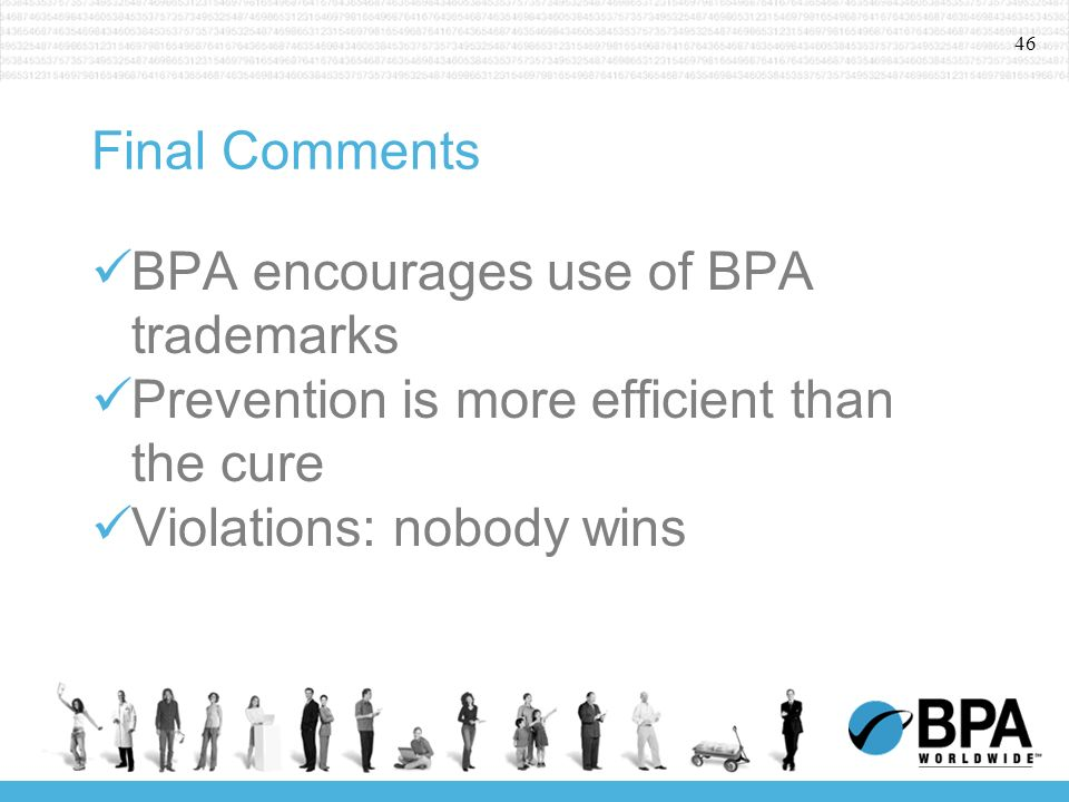 46 Final Comments BPA encourages use of BPA trademarks Prevention is more efficient than the cure Violations: nobody wins