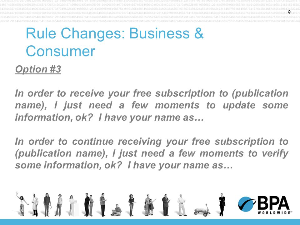 9 Rule Changes: Business & Consumer Option #3 In order to receive your free subscription to (publication name), I just need a few moments to update some information, ok.