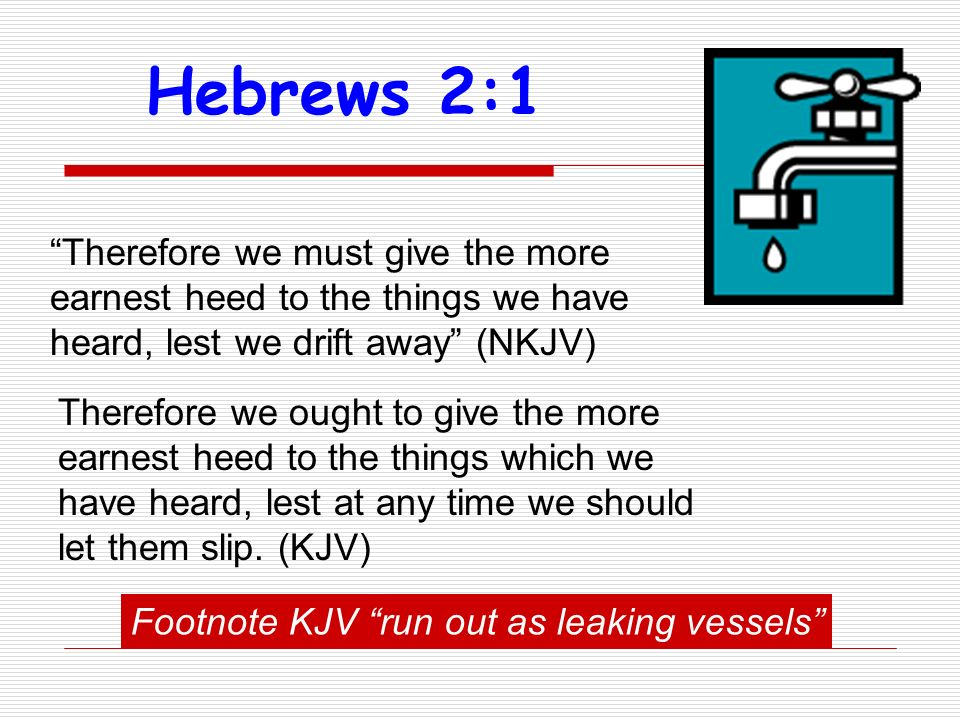 Therefore we must give the more earnest heed to the things we have heard, lest we drift away (NKJV) Hebrews 2:1 Therefore we ought to give the more earnest heed to the things which we have heard, lest at any time we should let them slip.