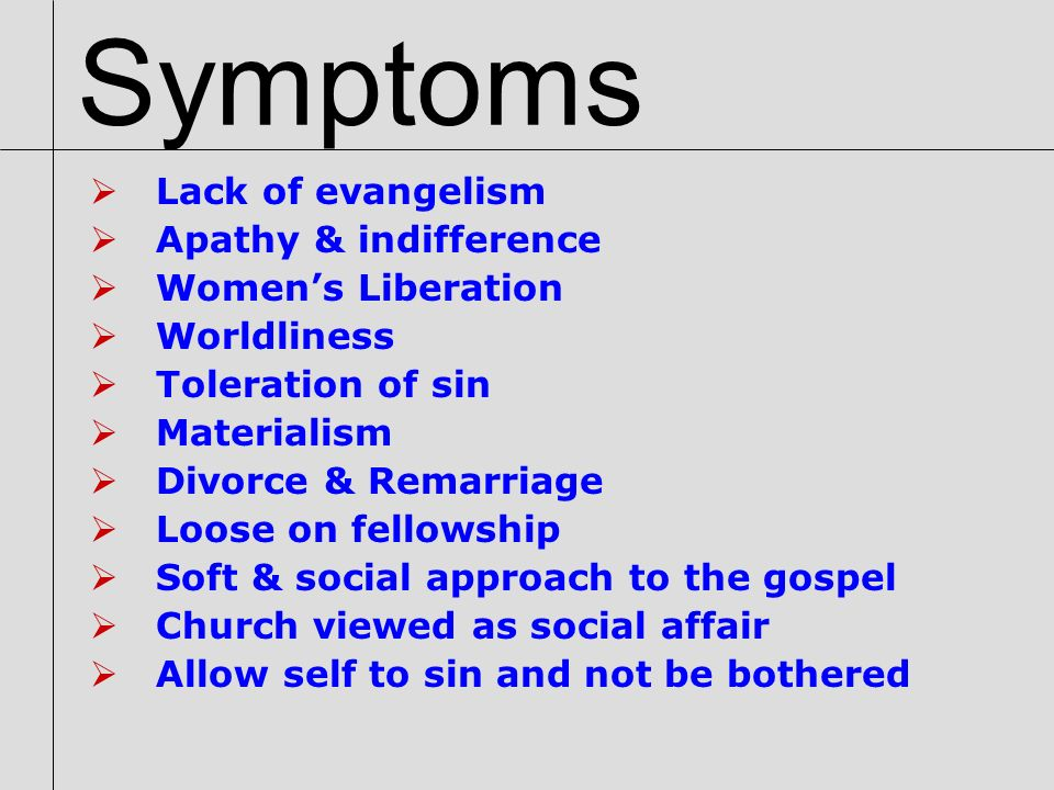 Symptoms Lack of evangelism Apathy & indifference Womens Liberation Worldliness Toleration of sin Materialism Divorce & Remarriage Loose on fellowship Soft & social approach to the gospel Church viewed as social affair Allow self to sin and not be bothered