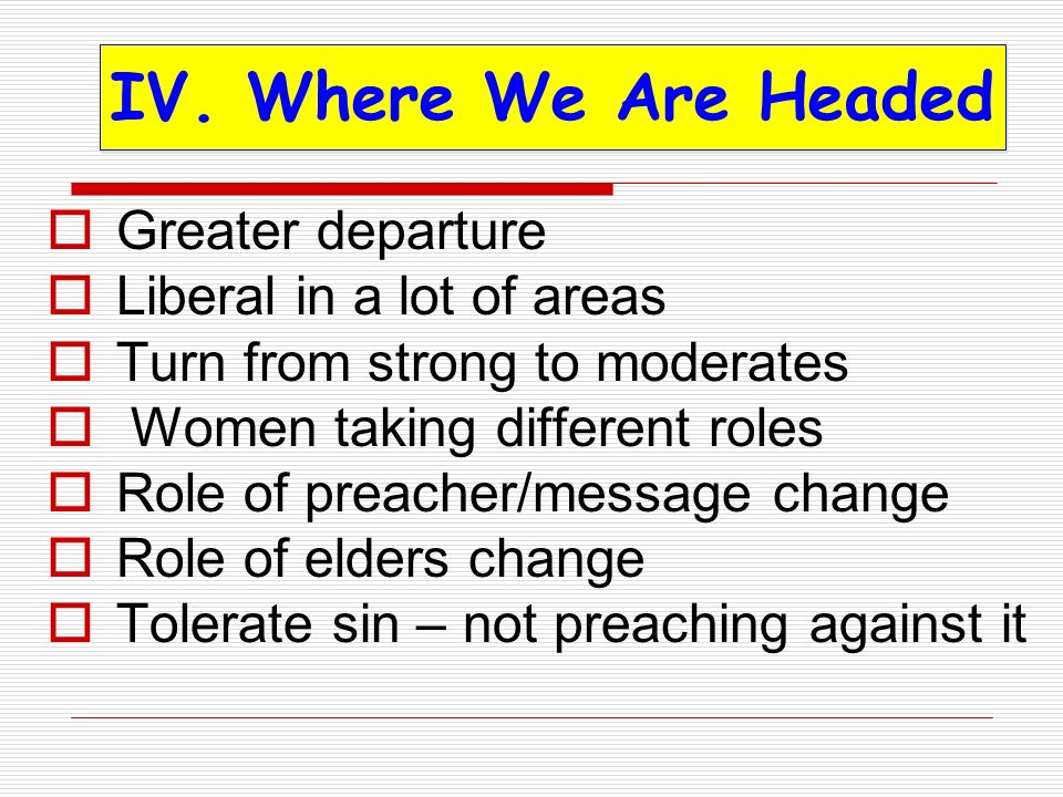 Greater departure Liberal in a lot of areas Turn from strong to moderates Women taking different roles Role of preacher/message change Role of elders change Tolerate sin – not preaching against it IV.