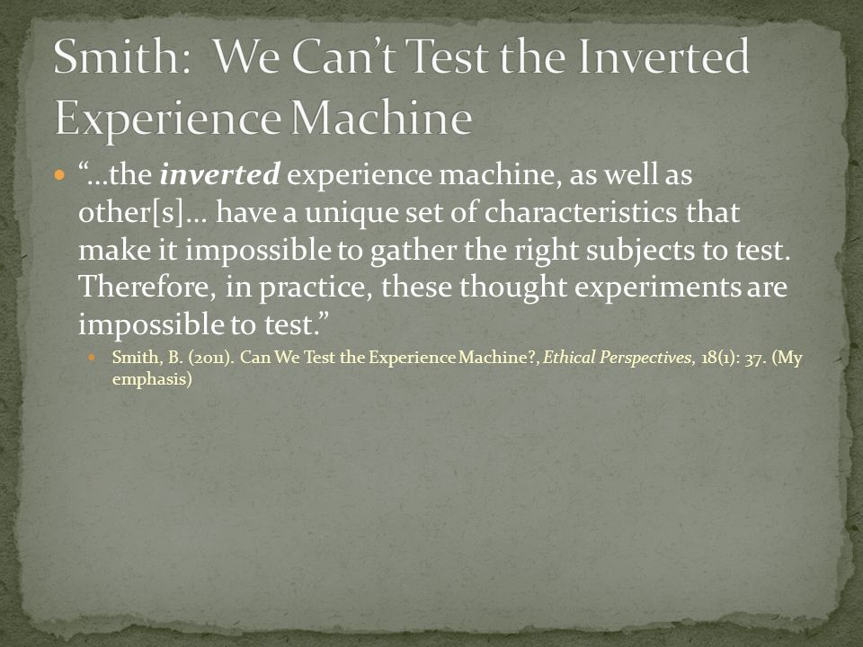 …the inverted experience machine, as well as other[s]… have a unique set of characteristics that make it impossible to gather the right subjects to test.