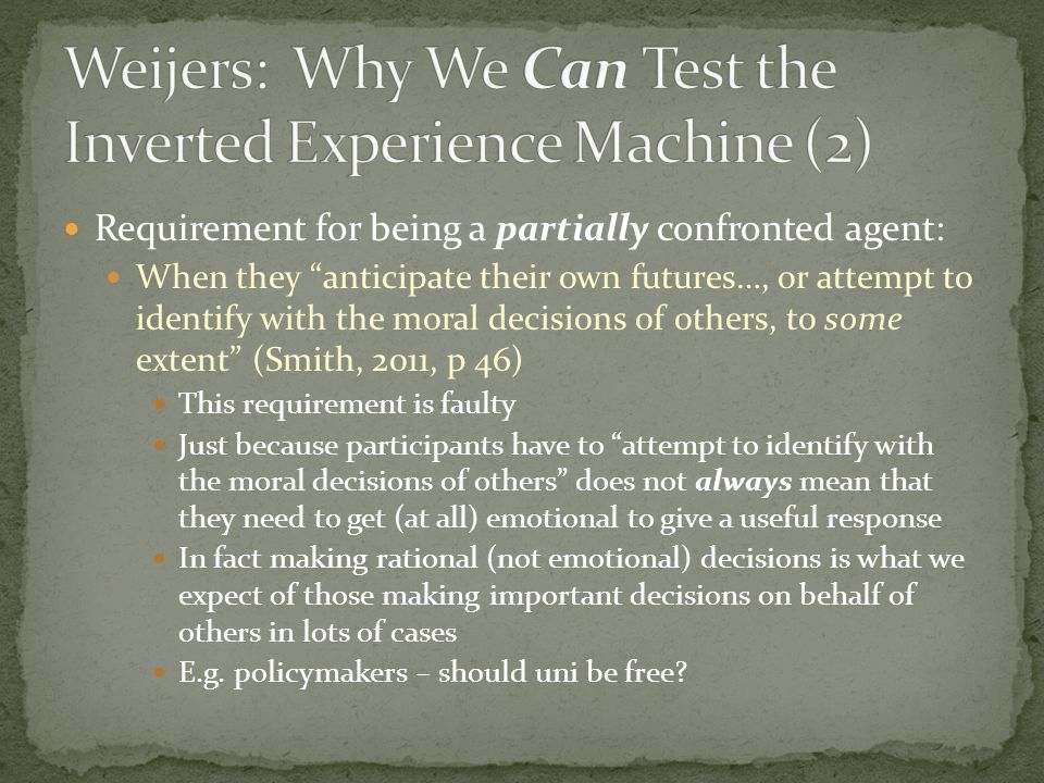 Requirement for being a partially confronted agent: When they anticipate their own futures…, or attempt to identify with the moral decisions of others, to some extent (Smith, 2011, p 46) This requirement is faulty Just because participants have to attempt to identify with the moral decisions of others does not always mean that they need to get (at all) emotional to give a useful response In fact making rational (not emotional) decisions is what we expect of those making important decisions on behalf of others in lots of cases E.g.