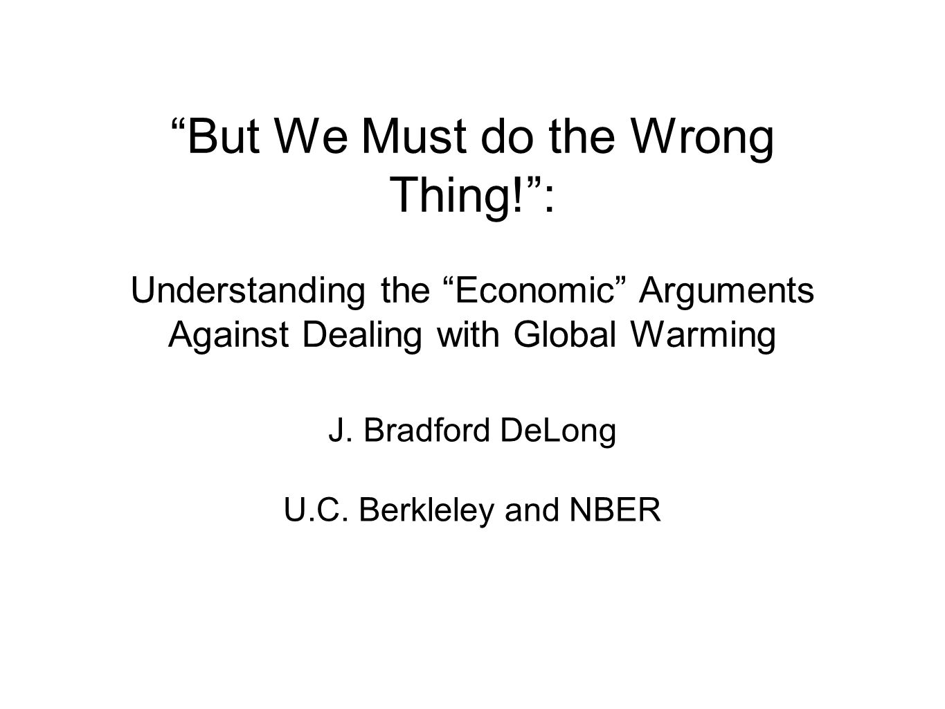 But We Must do the Wrong Thing!: Understanding the Economic Arguments Against Dealing with Global Warming J.