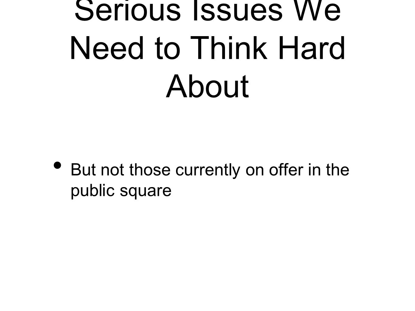 Serious Issues We Need to Think Hard About But not those currently on offer in the public square
