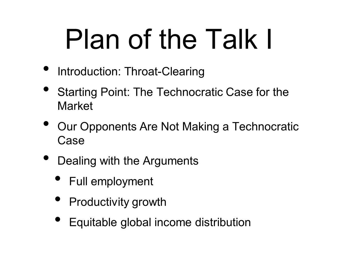 Plan of the Talk I Introduction: Throat-Clearing Starting Point: The Technocratic Case for the Market Our Opponents Are Not Making a Technocratic Case Dealing with the Arguments Full employment Productivity growth Equitable global income distribution