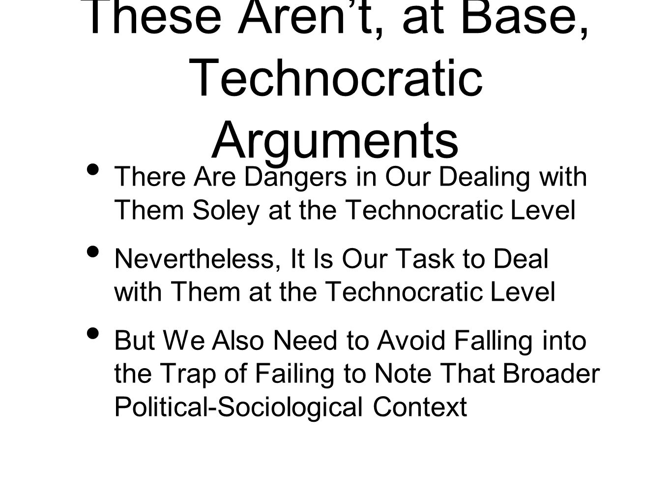 These Arent, at Base, Technocratic Arguments There Are Dangers in Our Dealing with Them Soley at the Technocratic Level Nevertheless, It Is Our Task to Deal with Them at the Technocratic Level But We Also Need to Avoid Falling into the Trap of Failing to Note That Broader Political-Sociological Context