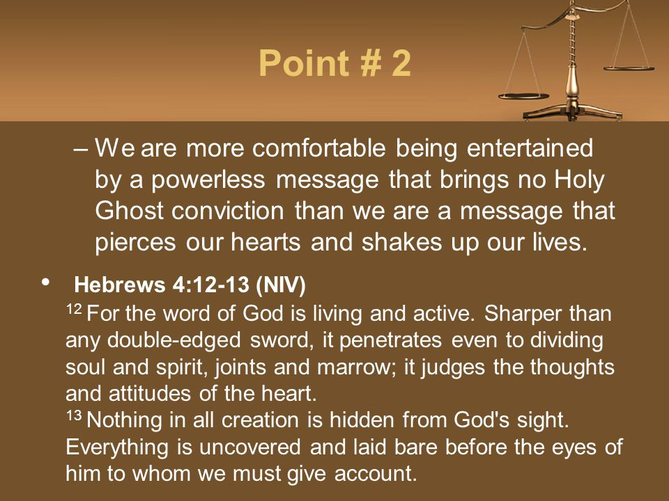Point # 2 –We are more comfortable being entertained by a powerless message that brings no Holy Ghost conviction than we are a message that pierces our hearts and shakes up our lives.
