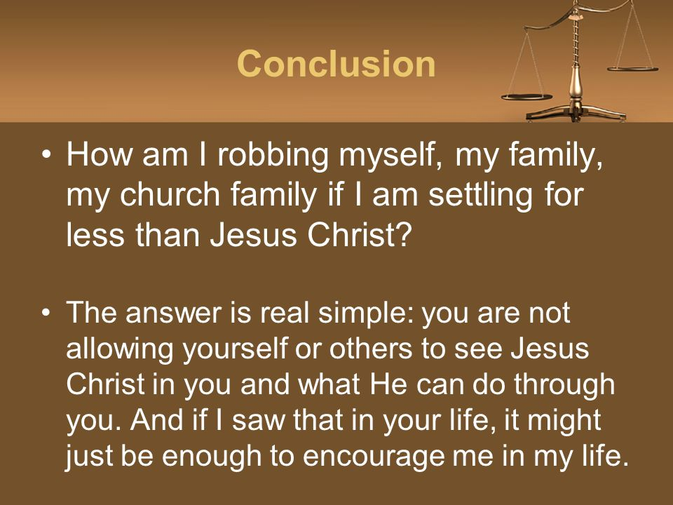Conclusion How am I robbing myself, my family, my church family if I am settling for less than Jesus Christ.