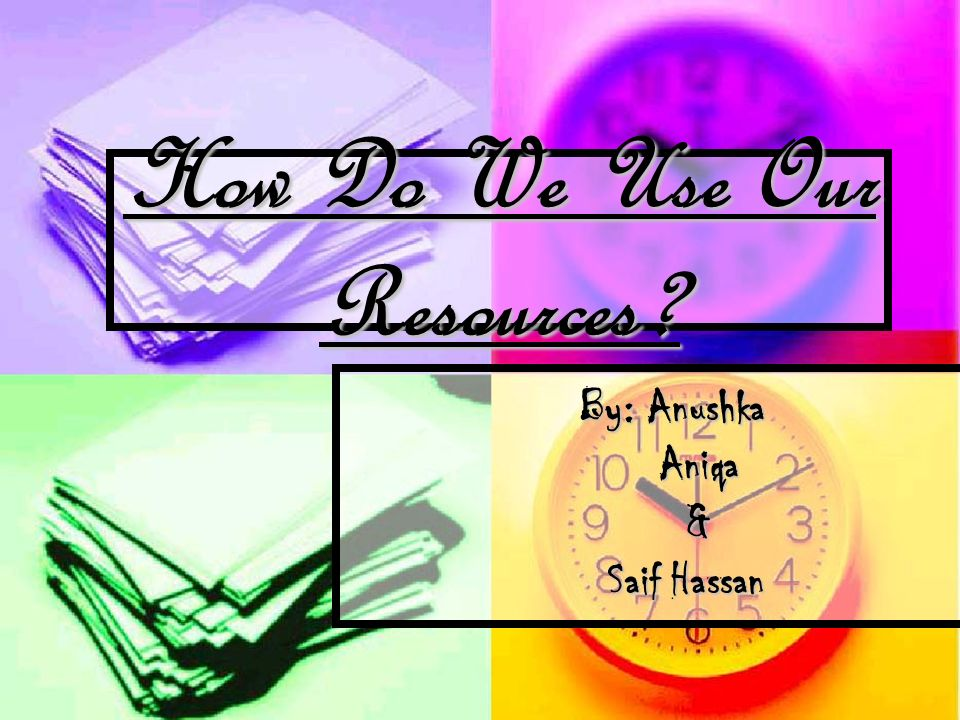 How Do We Use Our Resources By: Anushka Aniqa Aniqa & Saif Hassan Saif Hassan
