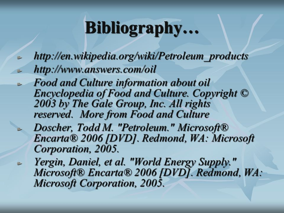 Bibliography… http://en.wikipedia.org/wiki/Petroleum_productshttp://www.answers.com/oil Food and Culture information about oil Encyclopedia of Food and Culture.