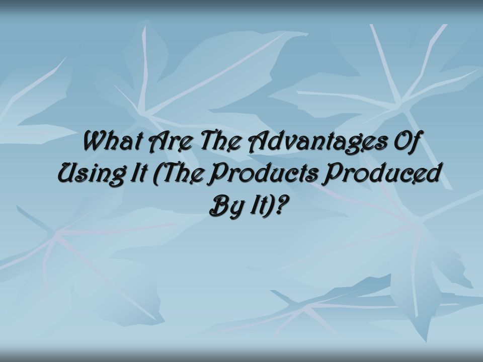 What Are The Advantages Of Using It (The Products Produced By It).