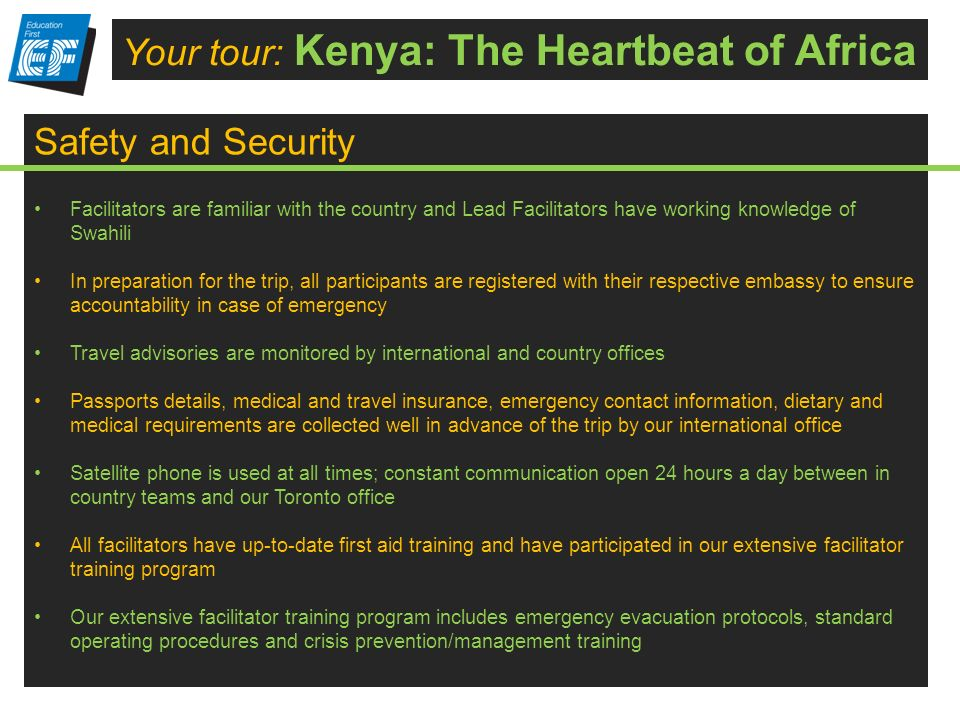 Payment Schedule Your tour: Kenya: The Heartbeat of Africa Safety and Security Facilitators are familiar with the country and Lead Facilitators have working knowledge of Swahili In preparation for the trip, all participants are registered with their respective embassy to ensure accountability in case of emergency Travel advisories are monitored by international and country offices Passports details, medical and travel insurance, emergency contact information, dietary and medical requirements are collected well in advance of the trip by our international office Satellite phone is used at all times; constant communication open 24 hours a day between in country teams and our Toronto office All facilitators have up-to-date first aid training and have participated in our extensive facilitator training program Our extensive facilitator training program includes emergency evacuation protocols, standard operating procedures and crisis prevention/management training
