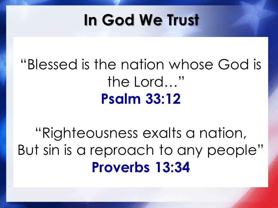 In God We Trust Blessed is the nation whose God is the Lord… Psalm 33:12 Righteousness exalts a nation, But sin is a reproach to any people Proverbs 13:34