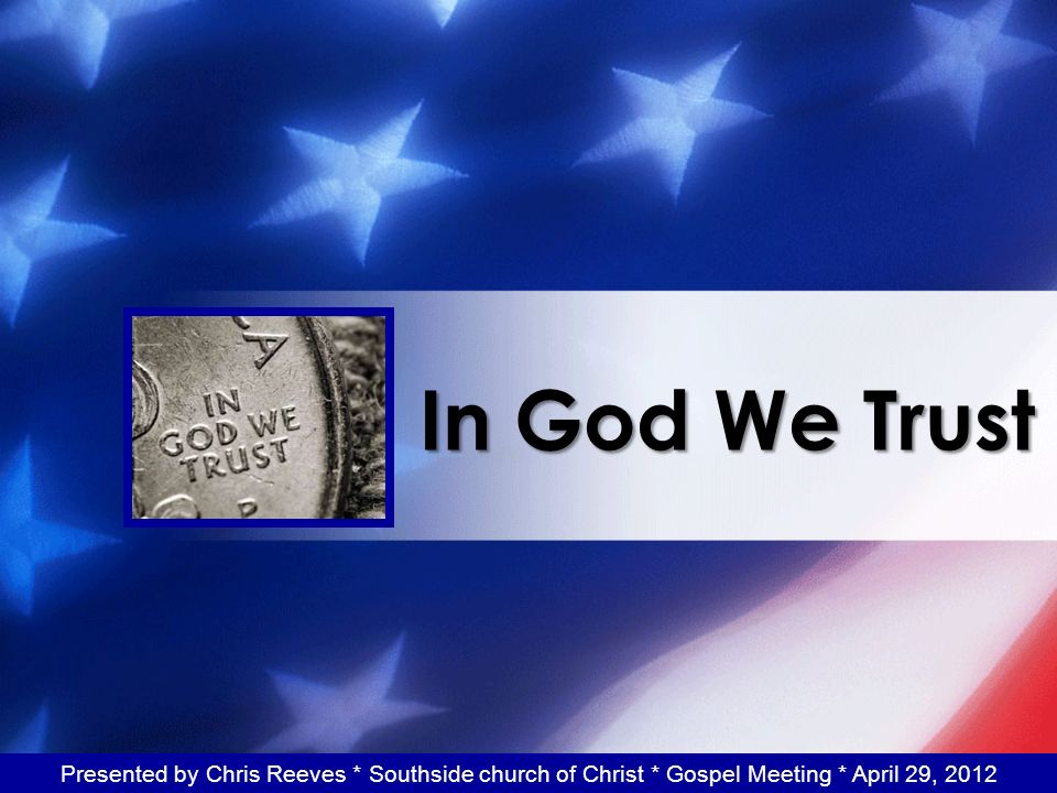 In God We Trust Presented by Chris Reeves * Southside church of Christ * Gospel Meeting * April 29, 2012