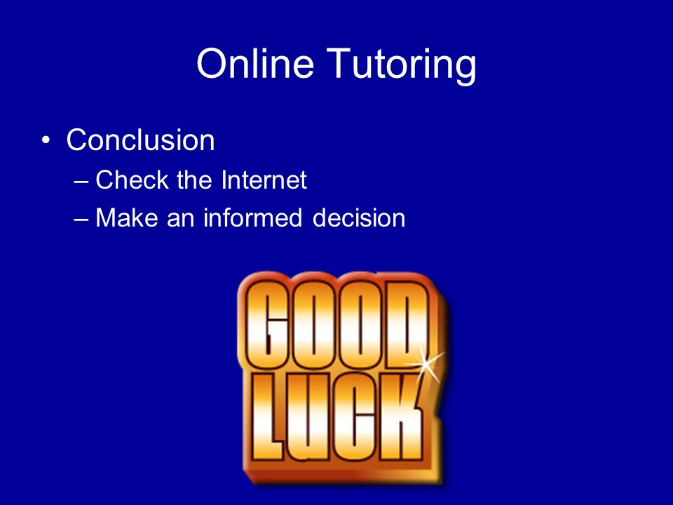 Online Tutoring Conclusion –Check the Internet –Make an informed decision