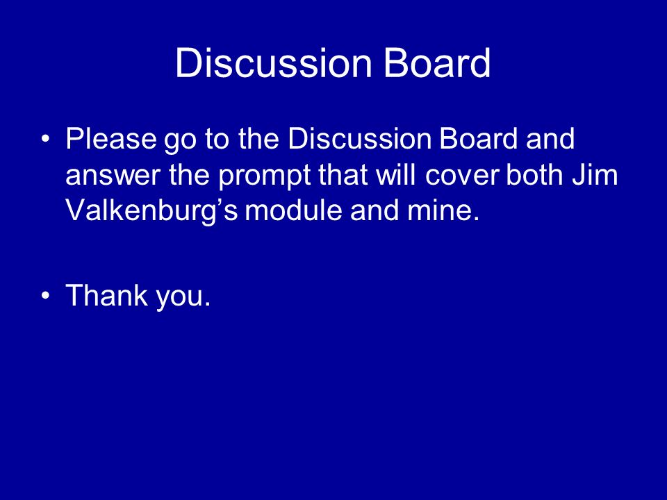 Discussion Board Please go to the Discussion Board and answer the prompt that will cover both Jim Valkenburgs module and mine.