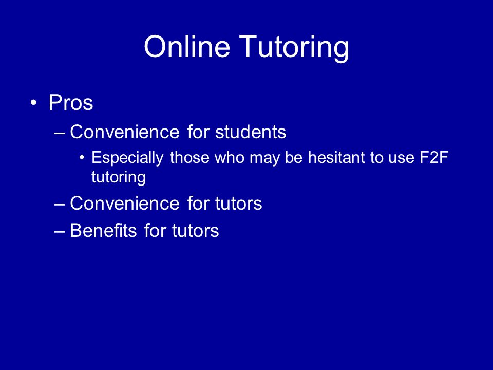 Online Tutoring Pros –Convenience for students Especially those who may be hesitant to use F2F tutoring –Convenience for tutors –Benefits for tutors
