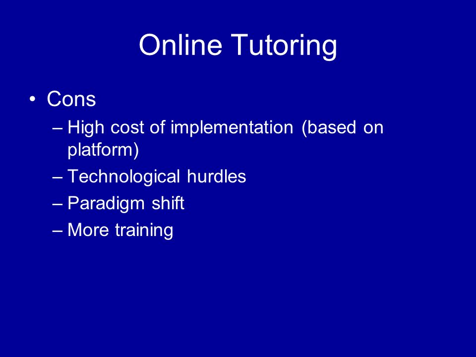 Online Tutoring Cons –High cost of implementation (based on platform) –Technological hurdles –Paradigm shift –More training
