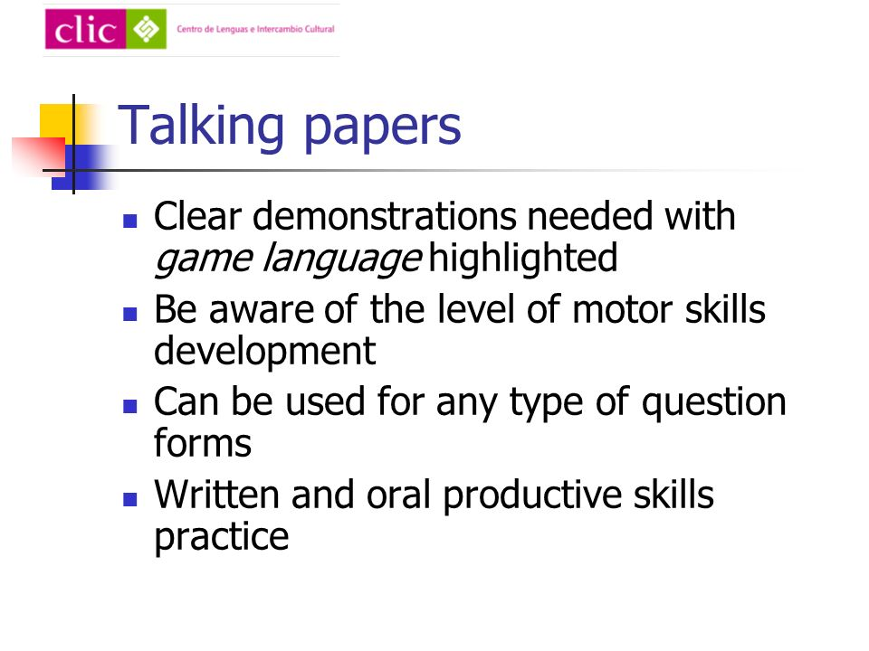 Talking papers Clear demonstrations needed with game language highlighted Be aware of the level of motor skills development Can be used for any type of question forms Written and oral productive skills practice