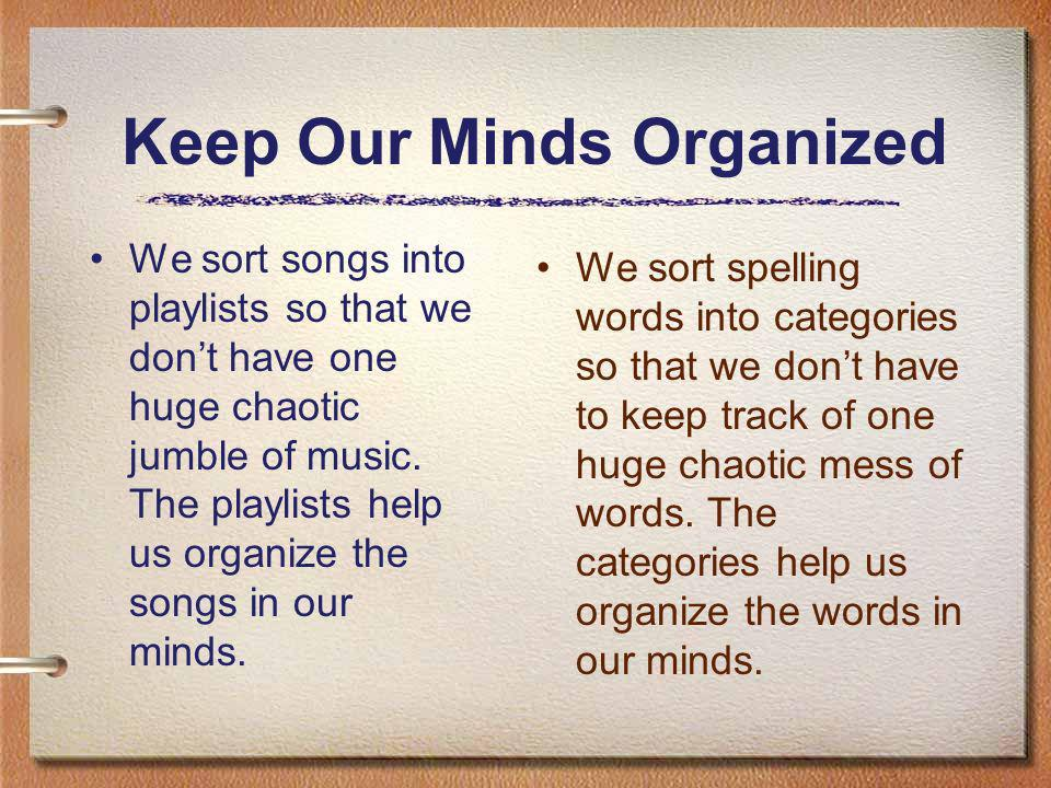 Keep Our Minds Organized We sort songs into playlists so that we dont have one huge chaotic jumble of music.