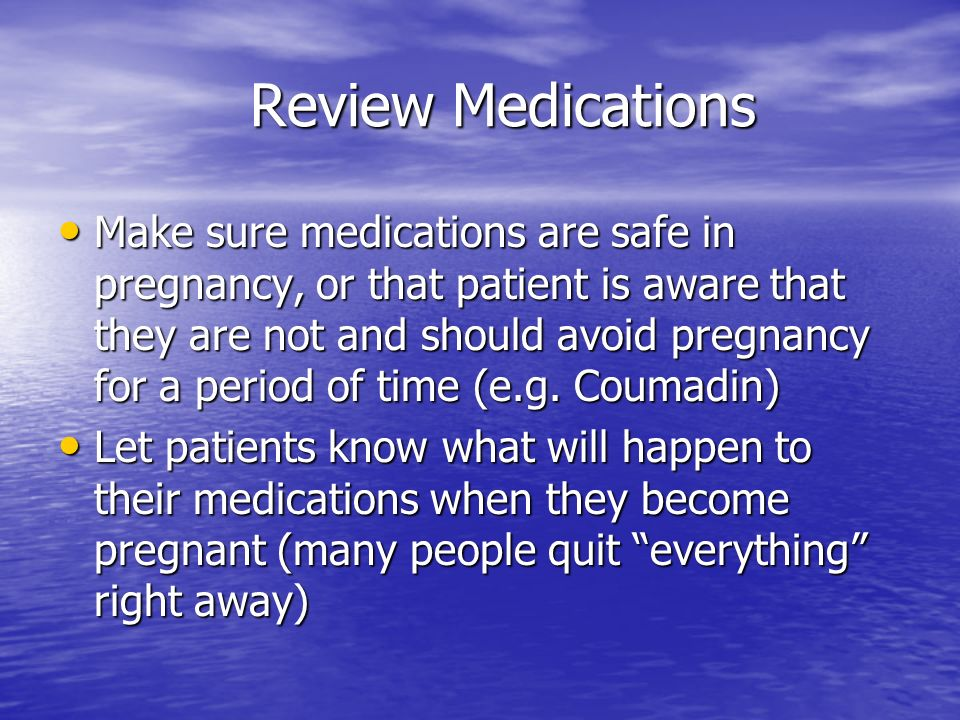 Review Medications Make sure medications are safe in pregnancy, or that patient is aware that they are not and should avoid pregnancy for a period of time (e.g.