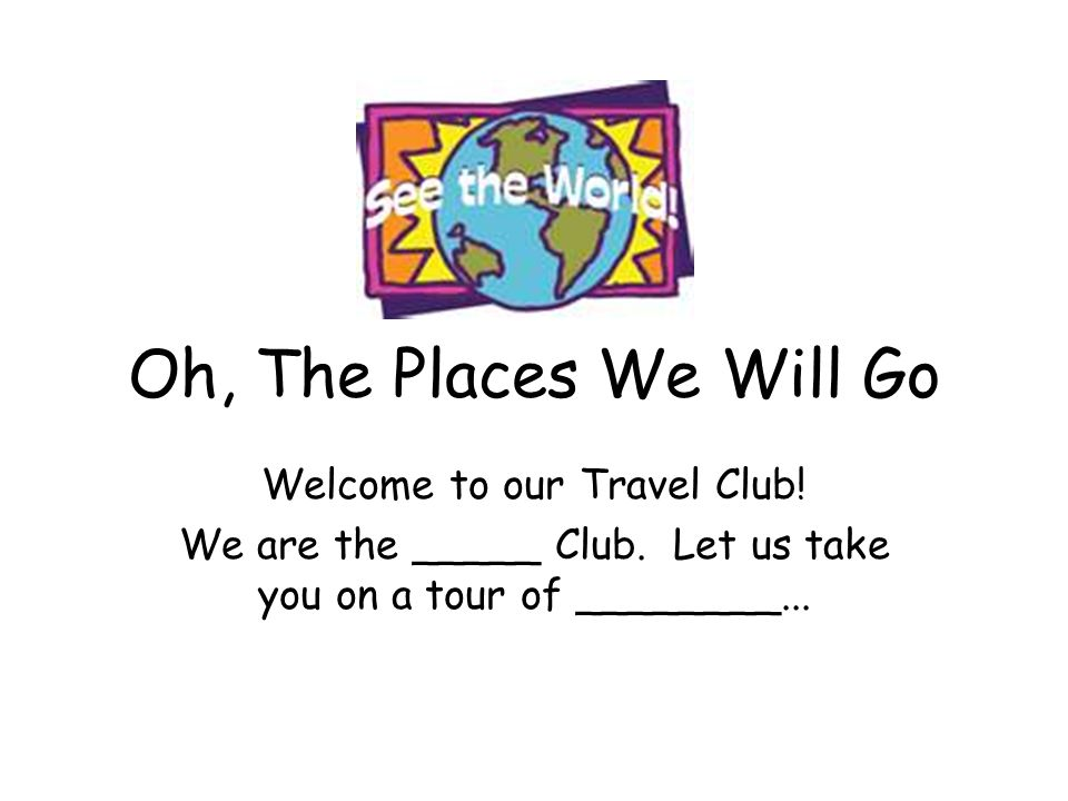 Oh, The Places We Will Go Welcome to our Travel Club.