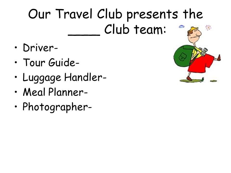 Our Travel Club presents the ____ Club team: Driver- Tour Guide- Luggage Handler- Meal Planner- Photographer-