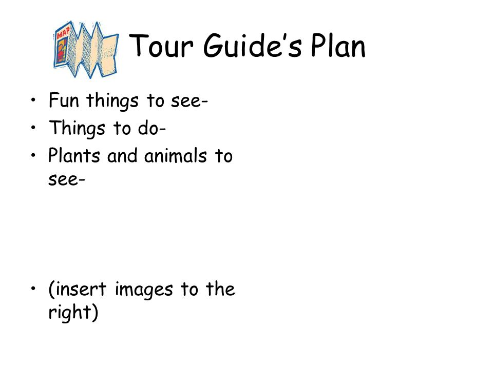 Tour Guides Plan Fun things to see- Things to do- Plants and animals to see- (insert images to the right)