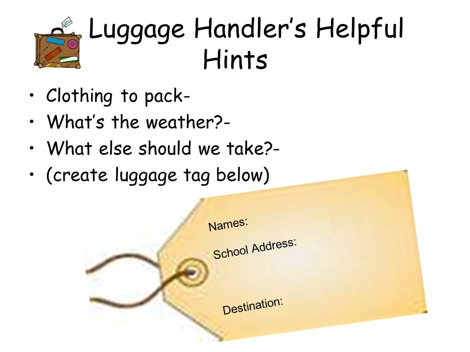 Luggage Handlers Helpful Hints Clothing to pack- Whats the weather - What else should we take - (create luggage tag below) Names: School Address: Destination: