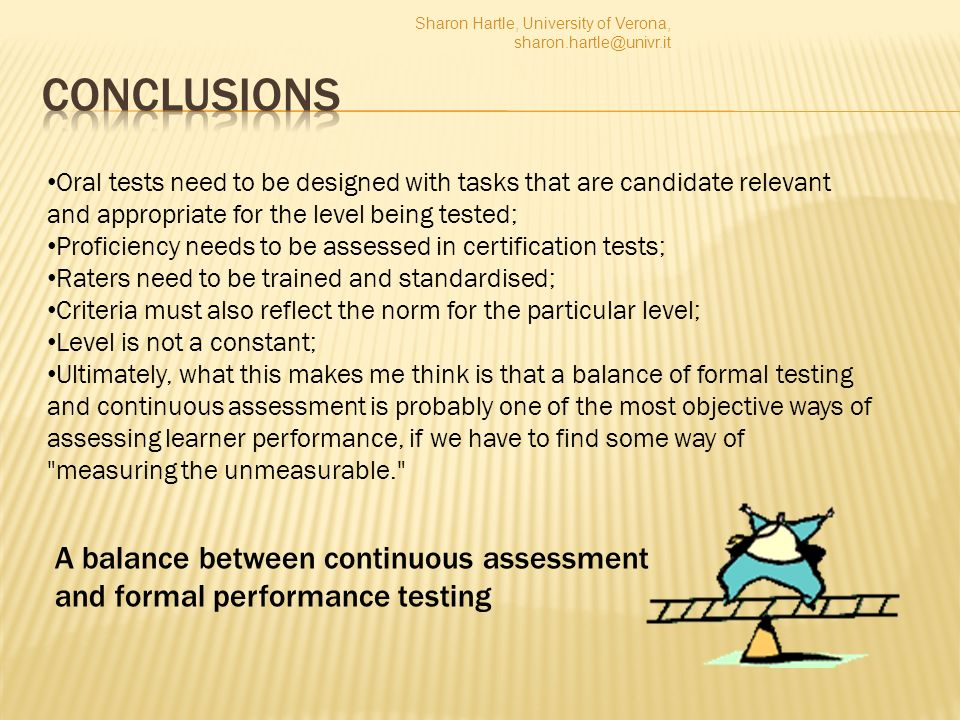 A balance between continuous assessment and formal performance testing Oral tests need to be designed with tasks that are candidate relevant and appropriate for the level being tested; Proficiency needs to be assessed in certification tests; Raters need to be trained and standardised; Criteria must also reflect the norm for the particular level; Level is not a constant; Ultimately, what this makes me think is that a balance of formal testing and continuous assessment is probably one of the most objective ways of assessing learner performance, if we have to find some way of measuring the unmeasurable. Sharon Hartle, University of Verona,