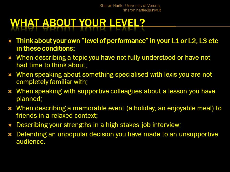 Think about your own level of performance in your L1 or L2, L3 etc in these conditions: When describing a topic you have not fully understood or have not had time to think about; When speaking about something specialised with lexis you are not completely familiar with; When speaking with supportive colleagues about a lesson you have planned; When describing a memorable event (a holiday, an enjoyable meal) to friends in a relaxed context; Describing your strengths in a high stakes job interview; Defending an unpopular decision you have made to an unsupportive audience.