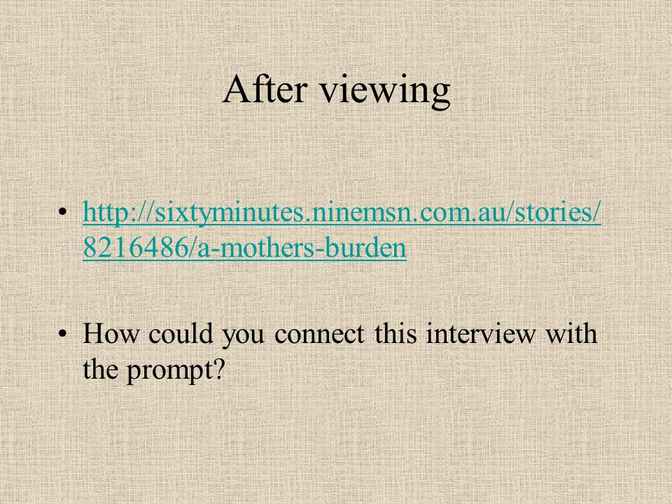 After viewing /a-mothers-burdenhttp://sixtyminutes.ninemsn.com.au/stories/ /a-mothers-burden How could you connect this interview with the prompt